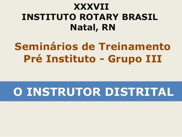 XXXVII  INSTITUTO ROTARY BRASIL  Natal, RN  Seminários de Treinamento  Pré Instituto - Grupo III  OO IINNSSTTRRUUTTOORR DD...
