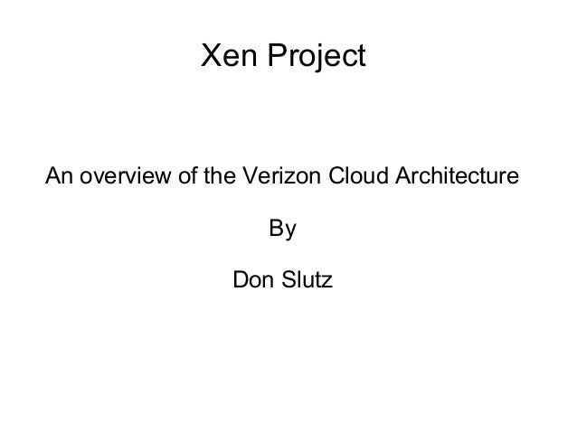 Xen Project  An overview of the Verizon Cloud Architecture  By  Don Slutz