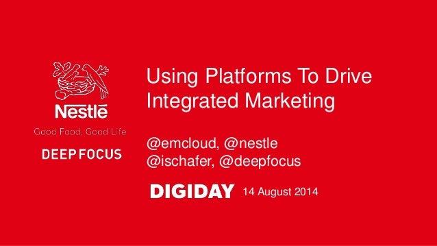 @emcloud, @nestle @ischafer, @deepfocus Using Platforms To Drive Integrated Marketing 14 August 2014