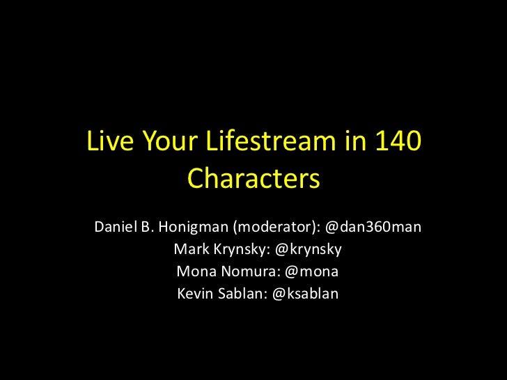 Live Your Lifestream in 140        CharactersDaniel B. Honigman (moderator): @dan360man            Mark Krynsky: @krynsky ...