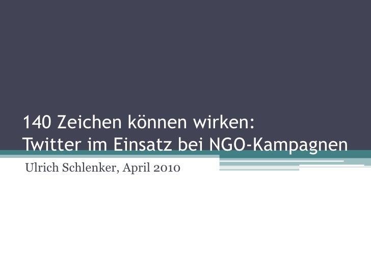 140 Zeichen können wirken: Twitter im Einsatz bei NGO-Kampagnen<br />Ulrich Schlenker, April 2010<br />