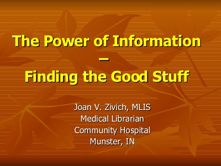 The Power of Information –  Finding the Good Stuff Joan V. Zivich, MLIS Medical Librarian Community Hospital Munster, IN