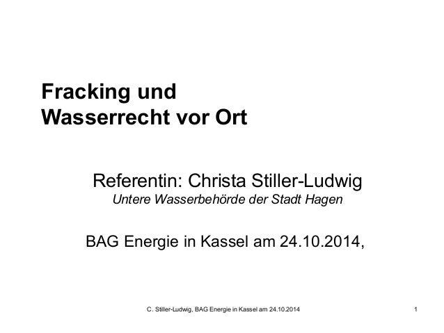C. Stiller-Ludwig, BAG Energie in Kassel am 24.10.2014 1 Fracking und Wasserrecht vor Ort Referentin: Christa Stiller-Ludw...