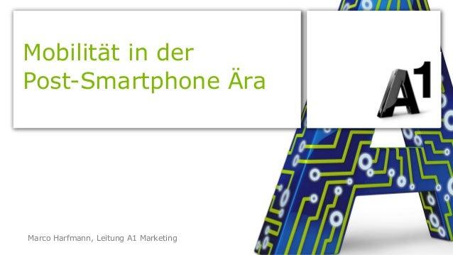 Mobilität in der  Post-Smartphone Ära  Marco Harfmann, Leitung A1 Marketing