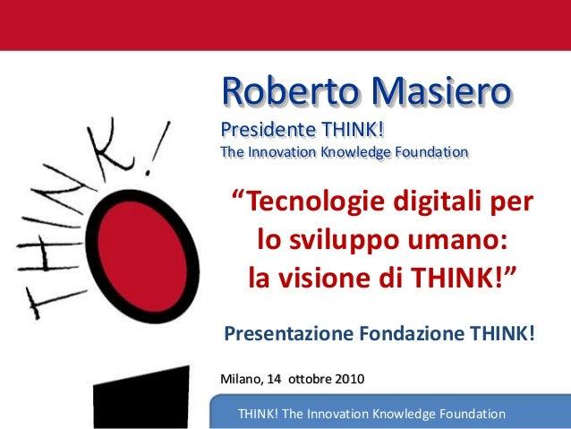 "THINK! The Innovation Knowledge Foundation Roberto Masiero Presidente THINK! The Innovation Knowledge Foundation ""Tecnolog..."