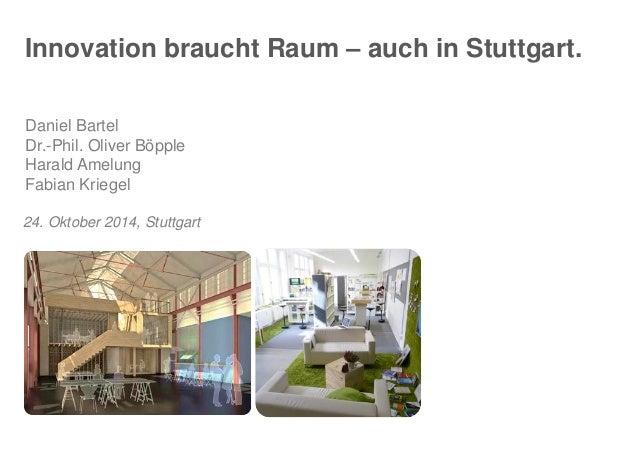 Innovation brauchtRaum–auchin Stuttgart.  Daniel Bartel  Dr.-Phil. Oliver Böpple  HaraldAmelungFabian Kriegel  24. Oktober...