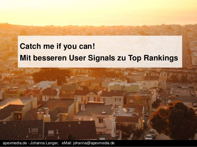 Catch me if you can!  Mit besseren User Signals zu Top Rankings  apexmedia.de - Johanna Langer, eMail: johanna@apexmedia.d...