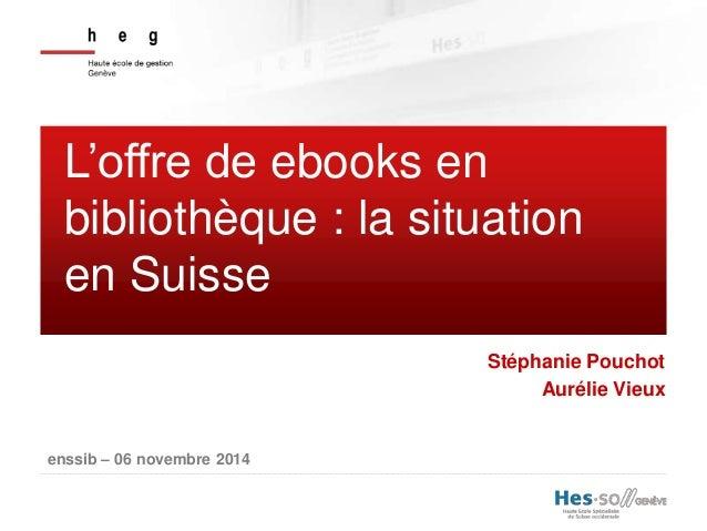 L'offre de ebooks en  bibliothèque : la situation  en Suisse  enssib – 06 novembre 2014  Stéphanie Pouchot  Aurélie Vieux