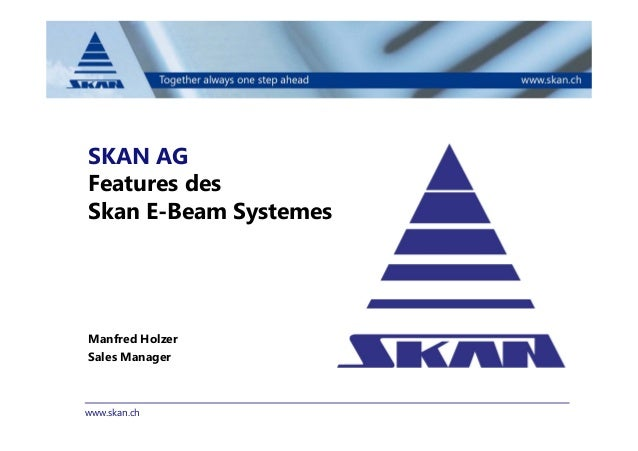 www.skan.ch SKAN AG Features des Skan E-Beam Systemes Manfred Holzer Sales Manager
