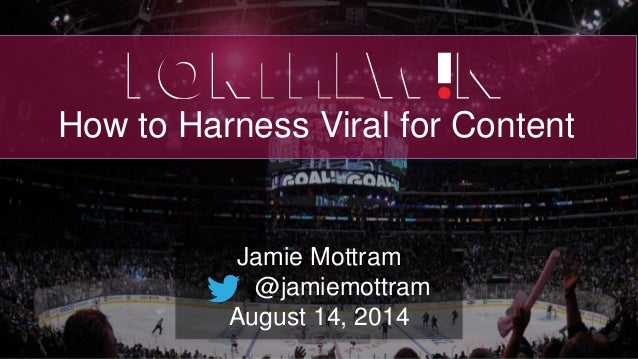 How to Harness Viral for Content Jamie Mottram @jamiemottram August 14, 2014