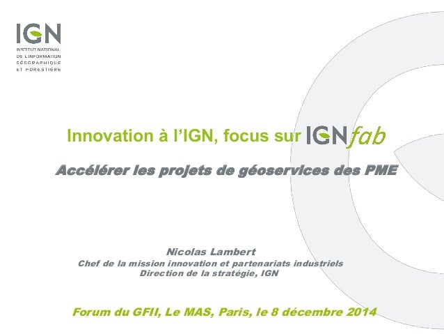 Forum du GFII, Le MAS, Paris, le 8 décembre 2014 Innovation à l'IGN, focus sur Accélérer les projets de géoservices des PM...