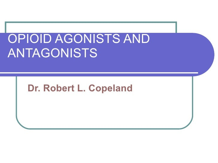 OPIOID AGONISTS AND ANTAGONISTS Dr. Robert L. Copeland