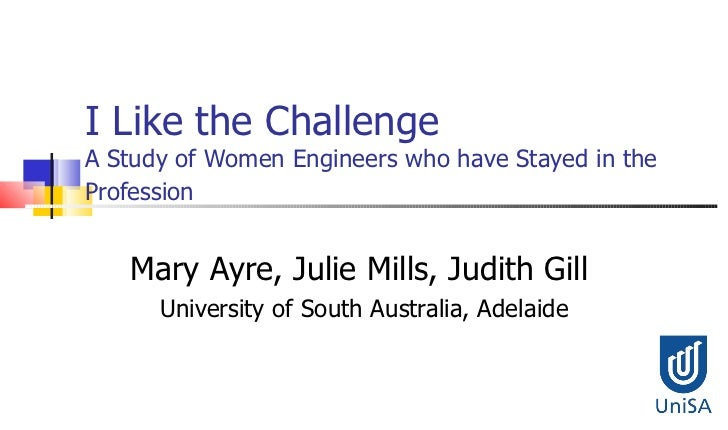 ICWES15 - 'I Like the Challenge': A Study of Women Engineers Who Have Stayed in the Profession. Presented by Ms Mary E Ayre, University of South Australia, United Kingdom and Professor Julie E Mills, University of South Australia, Australia