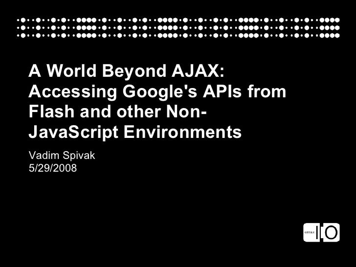 A World Beyond AJAX: Accessing Google's APIs from Flash and other Non- JavaScript Environments Vadim Spivak 5/29/2008