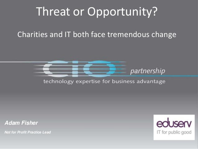 Adam FisherNot for Profit Practice LeadThreat or Opportunity?Charities and IT both face tremendous change