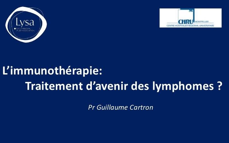 L'immunothérapie:    Traitement d'avenir des lymphomes ?               Pr Guillaume Cartron