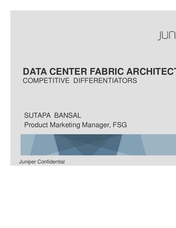 DATA CENTER FABRIC ARCHITECTURE COMPETITIVE DIFFERENTIATORS  SUTAPA BANSAL  Product Marketing Manager, FSGJuniper Confiden...