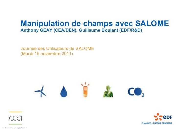 Manipulation de champs avec SALOMEAnthony GEAY (CEA/DEN), Guillaume Boulant (EDF/R&D)Journée des Utilisateurs de SALOME(Ma...