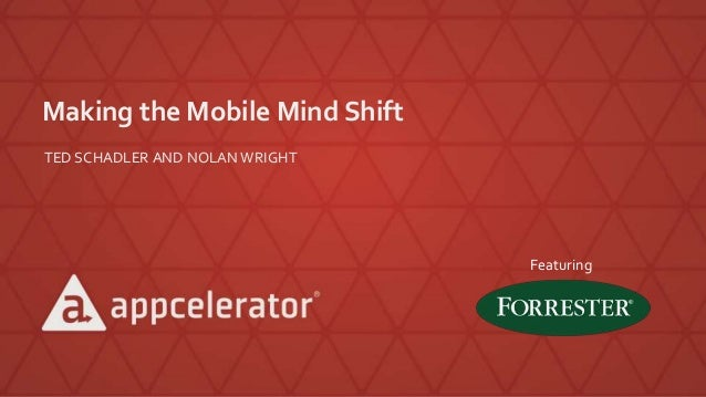 Making the Mobile Mind Shift TED SCHADLER AND NOLAN WRIGHT Featuring
