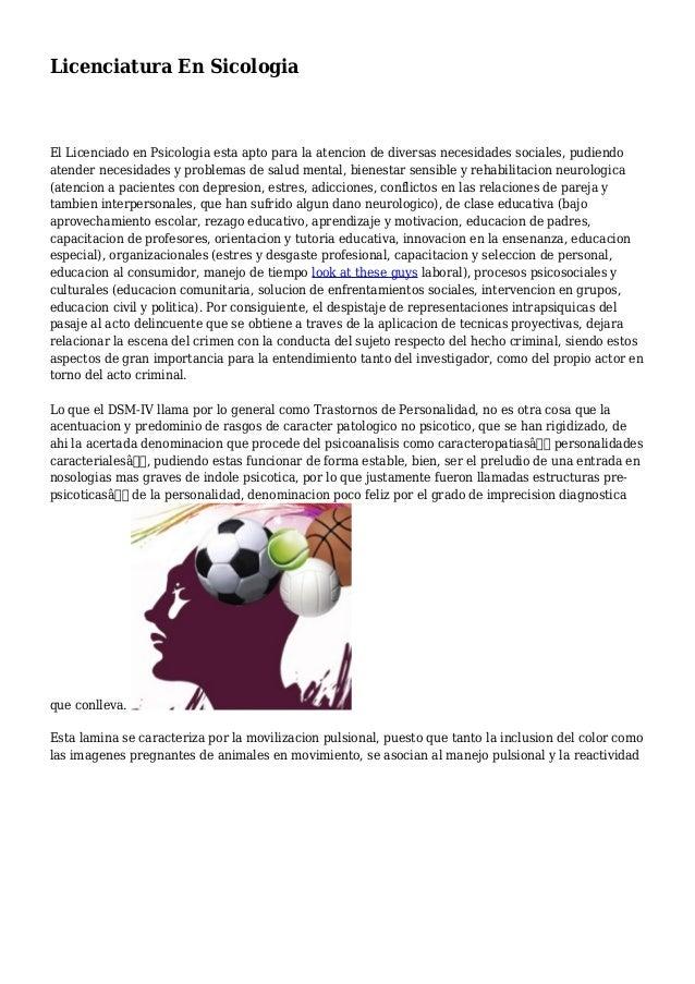 Licenciatura En Sicologia El Licenciado en Psicologia esta apto para la atencion de diversas necesidades sociales, pudiend...