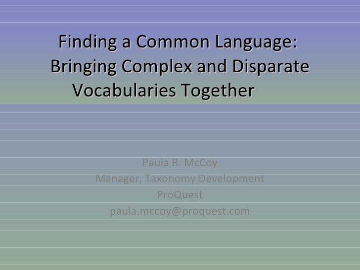 Paula R. McCoy Manager, Taxonomy Development ProQuest [email_address] Finding a Common Language:  Bringing Complex and Dis...