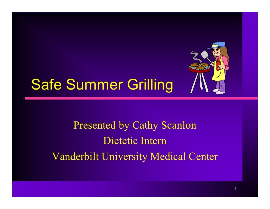 Safe Summer Grilling        Presented by Cathy Scanlon              Dietetic Intern   Vanderbilt University Medical Center...