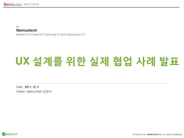 | Real IT Portal COPYRIGHT 2011 NEMUSTECH INC. ALL RIGHTS RESERVED. UX 설계를 위한 실제 협업 사례 발표 Author : NemusTech 김정미 Date : 20...