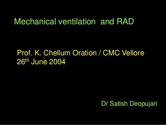 Mechanical ventilation and RAD Dr Satish Deopujari Prof. K. Chellum Oration / CMC Vellore 26th June 2004
