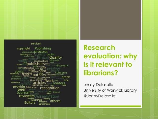 Researchevaluation: whyis it relevant tolibrarians?Jenny DelasalleUniversity of Warwick Library@JennyDelasalle