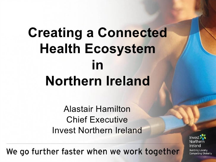 Creating a Connected Health Ecosystem in Northern Ireland Alastair Hamilton Chief Executive Invest Northern Ireland