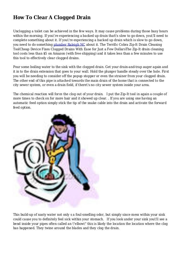 How To Clear A Clogged Drain Unclogging a toilet can be achieved in the few ways. It may cause problems during those busy ...