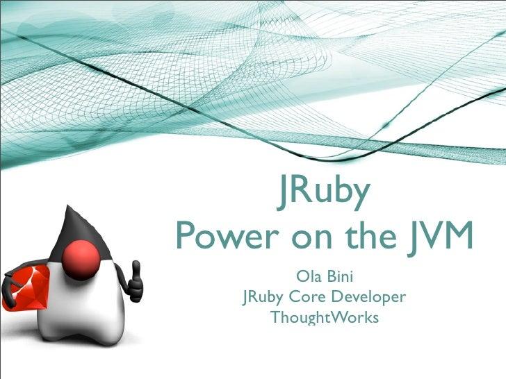 JRuby Power on the JVM           Ola Bini    JRuby Core Developer       ThoughtWorks