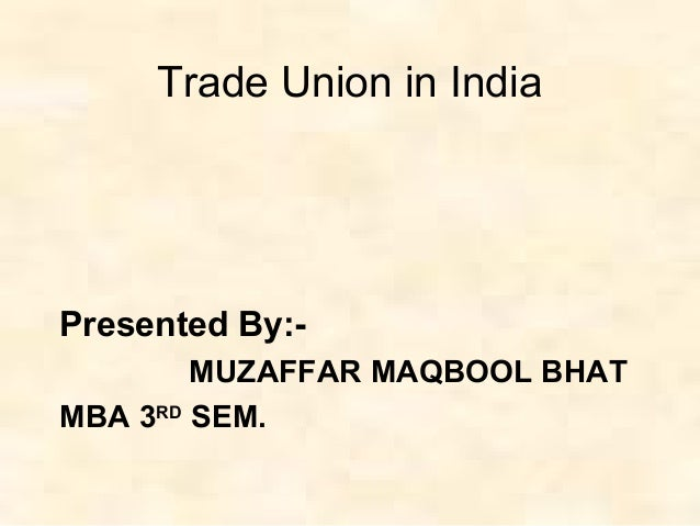Trade Union in India Presented By:- MUZAFFAR MAQBOOL BHAT MBA 3RD SEM.