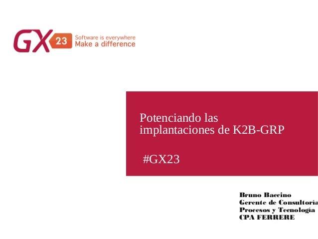 #GX23 Potenciando las implantaciones de K2B-GRP Bruno Baccino Gerente de Consultoría Procesos y Tecnología CPA FERRERE