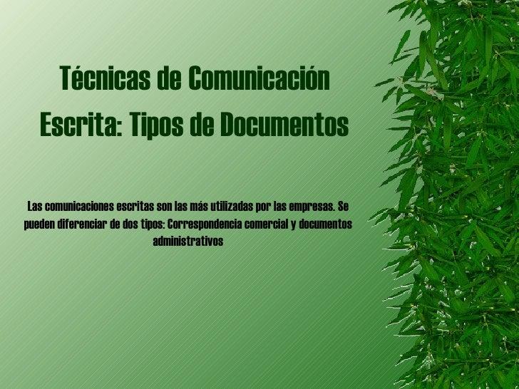 Técnicas de   Comunicación   Escrita:   Tipos de Documentos Las comunicaciones escritas son las más utilizadas por las emp...