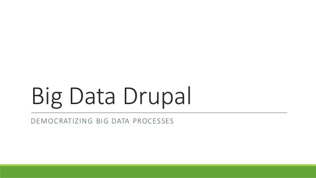Big Data DrupalDEMOCRATIZING BIG DATA PROCESSES