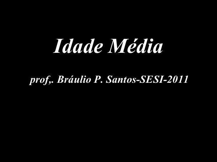 prof,. Bráulio P. Santos-SESI-2011 Idade Média