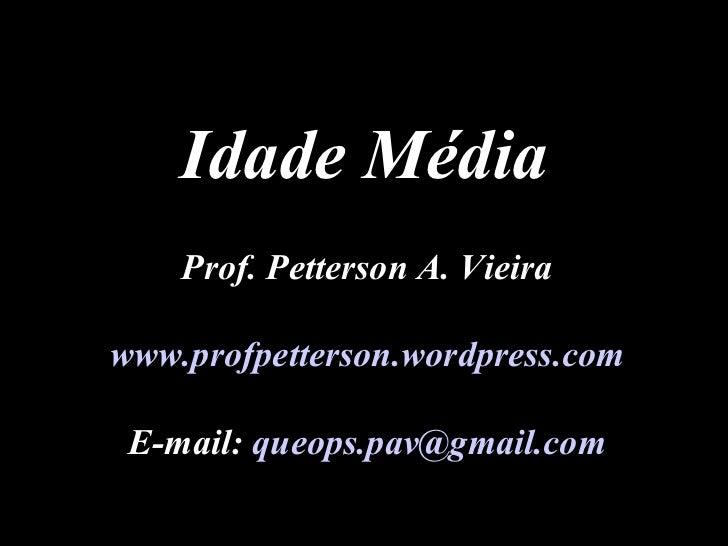 Prof. Petterson A. Vieira www.profpetterson.wordpress.com E-mail:  [email_address] Idade Média
