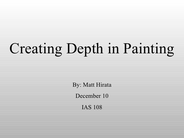 Creating Depth in Painting By: Matt Hirata December 10 IAS 108