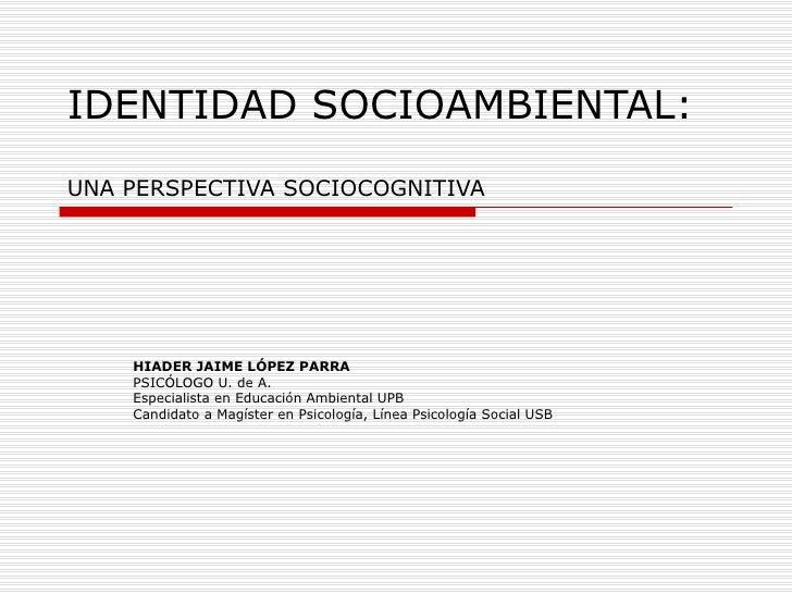 IDENTIDAD SOCIOAMBIENTAL: UNA PERSPECTIVA SOCIOCOGNITIVA         HIADER JAIME LÓPEZ PARRA     PSICÓLOGO U. de A.     Espec...