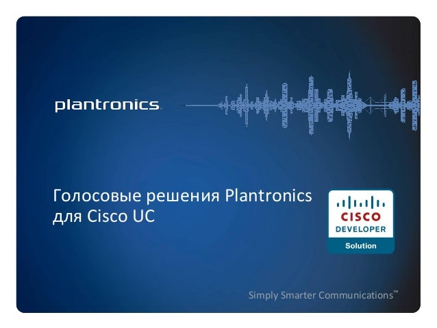 Голосовые решения Plantronics для Cisco UC  Simply Smarter Communications™