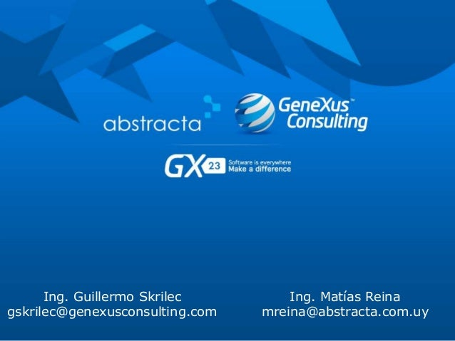 Ing. Guillermo Skrilec gskrilec@genexusconsulting.com Ing. Matías Reina mreina@abstracta.com.uy