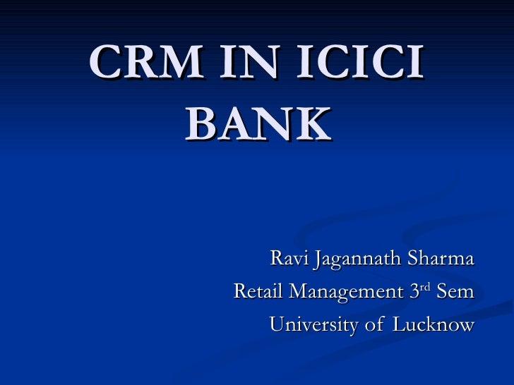 CRM IN ICICI   BANK         Ravi Jagannath Sharma     Retail Management 3rd Sem         University of Lucknow