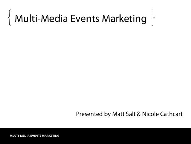 MULTI-MEDIA EVENTS MARKETING Multi-Media Events Marketing Presented by Matt Salt & Nicole Cathcart