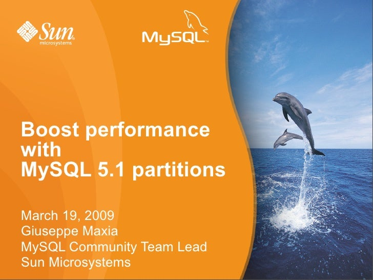 Boost performance with MySQL 5.1 partitions  March 19, 2009 Giuseppe Maxia MySQL Community Team Lead Sun Microsystems