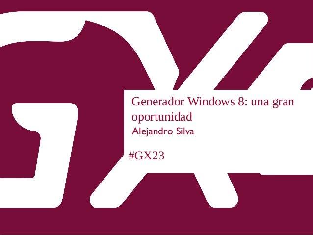 #GX23 Generador Windows 8: una gran oportunidad Alejandro Silva