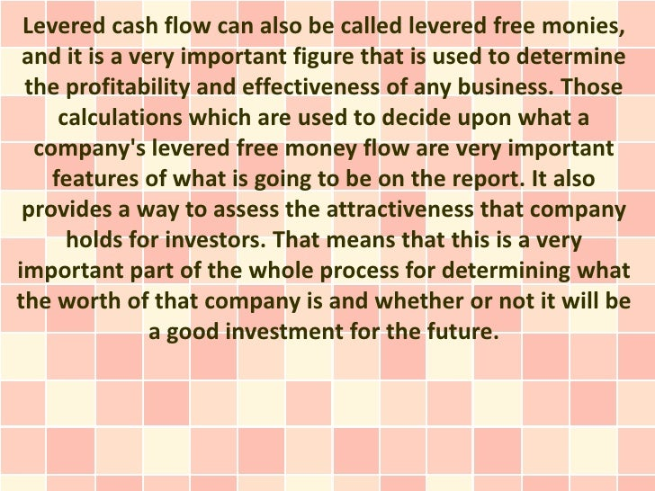 Levered cash flow can also be called levered free monies, and it is a very important figure that is used to determine the ...