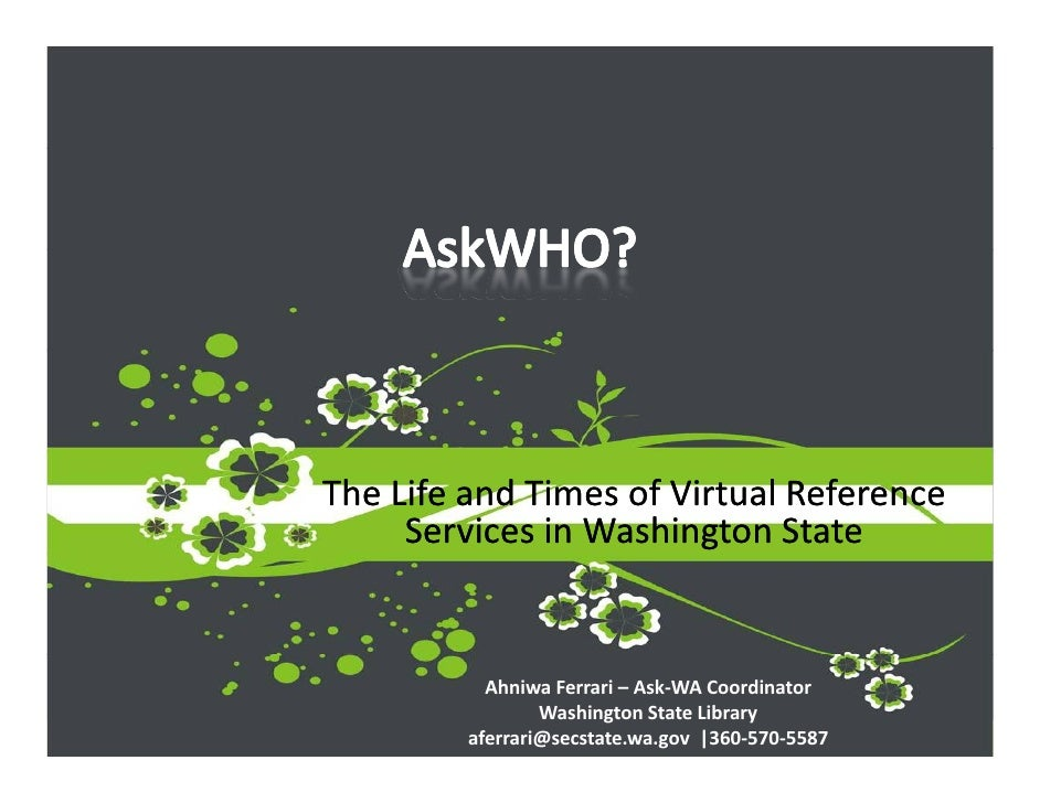 The Life and Times of Virtual Reference       Services in Washington State              Ahniwa Ferrari – Ask‐WA Coordinato...