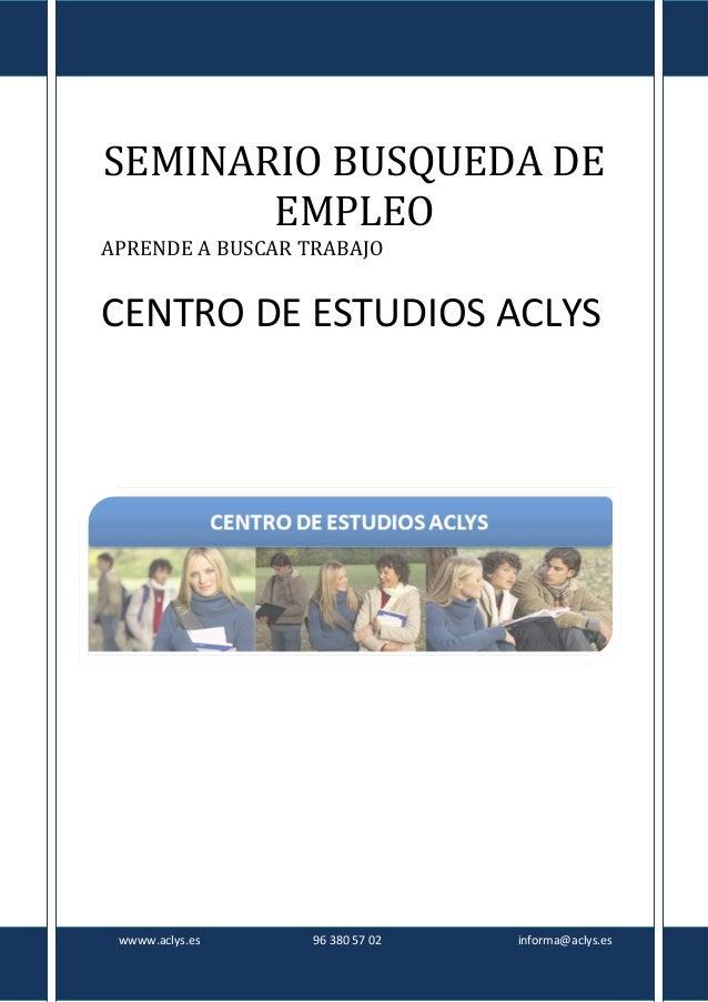 SEMINARIO BUSQUEDA DE EMPLEO APRENDE A BUSCAR TRABAJO  CENTRO DE ESTUDIOS ACLYS  wwww.aclys.es  96 380 57 02  informa@acly...