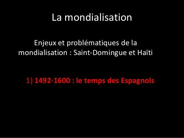 La mondialisation Enjeux et problématiques de la mondialisation : Saint-Domingue et Haïti 1) 1492-1600 : le temps des Espa...